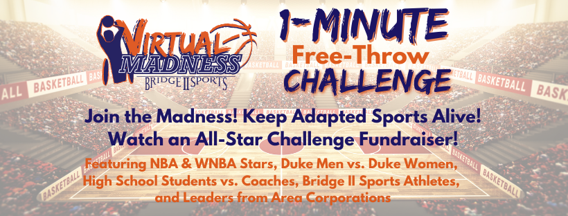 Virtual Madness One Minute Free-Throw Challenge. Join the Madness! Keep Adapted Sports Alive! Watch an All-Star Challenge Fundraiser! Featuring NBA & WNBA Stars, Duke Men vs. Duke Women, High School Students vs. Coaches, Bridge II Sports Athletes, adn Leaders from Area Corporations. Text is overlaid on an image of a basketball arena.